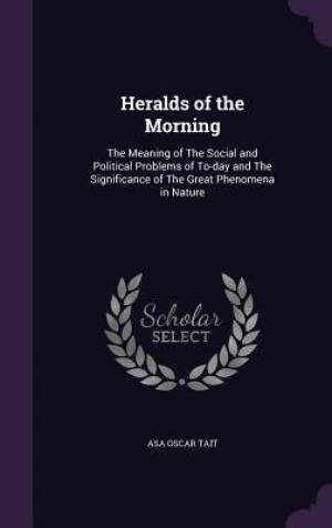 Heralds of the Morning: The Meaning of The Social and Political Problems of To-day and The Significance of The Great Phenomena in Nature