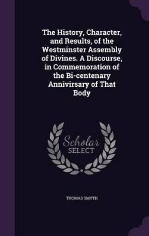 The History, Character, and Results, of the Westminster Assembly of Divines. A Discourse, in Commemoration of the Bi-centenary Annivirsary of That Bod
