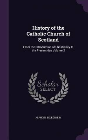 History of the Catholic Church of Scotland: From the Introduction of Christianity to the Present day Volume 2
