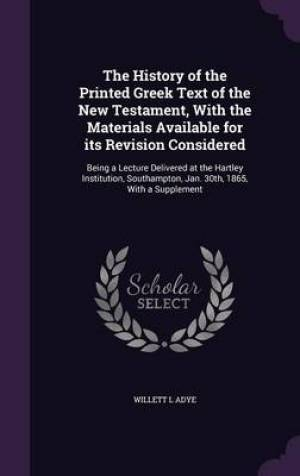 The History of the Printed Greek Text of the New Testament, With the Materials Available for its Revision Considered: Being a Lecture Delivered at the