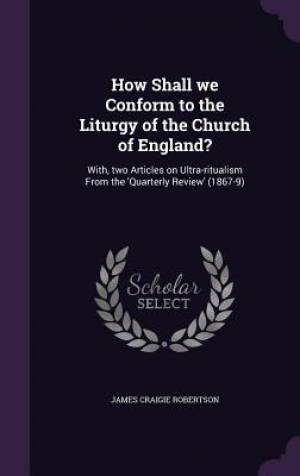 How Shall we Conform to the Liturgy of the Church of England?: With, two Articles on Ultra-ritualism From the 'Quarterly Review' (1867-9)