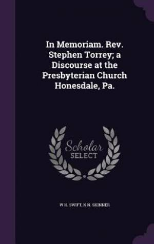 In Memoriam. Rev. Stephen Torrey; a Discourse at the Presbyterian Church Honesdale, Pa.