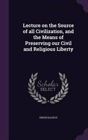 Lecture on the Source of all Civilization, and the Means of Preserving our Civil and Religious Liberty