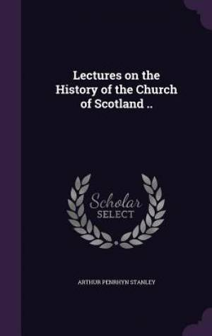 Lectures on the History of the Church of Scotland ..