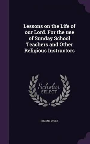 Lessons on the Life of our Lord. For the use of Sunday School Teachers and Other Religious Instructors