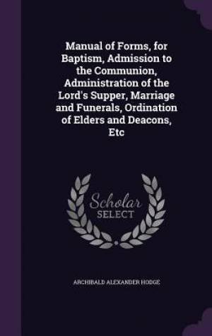 Manual of Forms, for Baptism, Admission to the Communion, Administration of the Lord's Supper, Marriage and Funerals, Ordination of Elders and Deacons