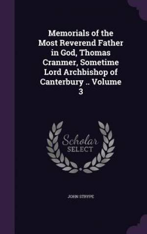 Memorials of the Most Reverend Father in God, Thomas Cranmer, Sometime Lord Archbishop of Canterbury .. Volume 3