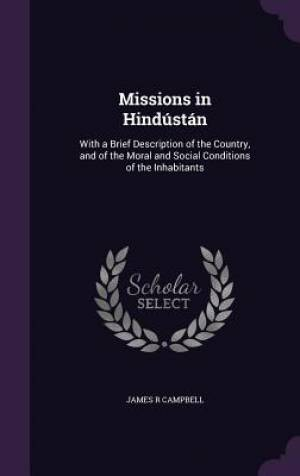 Missions in Hind�st�n: With a Brief Description of the Country, and of the Moral and Social Conditions of the Inhabitants
