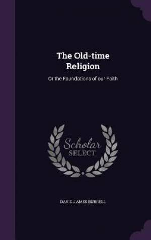 The Old-time Religion: Or the Foundations of our Faith
