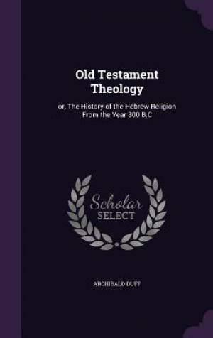 Old Testament Theology: or, The History of the Hebrew Religion From the Year 800 B.C