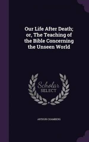 Our Life After Death; or, The Teaching of the Bible Concerning the Unseen World