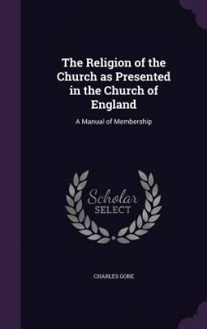 The Religion of the Church as Presented in the Church of England: A Manual of Membership