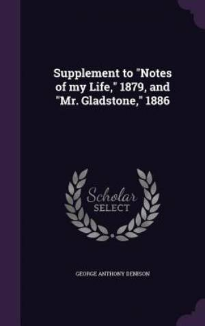Supplement to Notes of My Life, 1879, and Mr. Gladstone, 1886