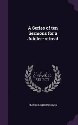 A Series of ten Sermons for a Jubilee-retreat
