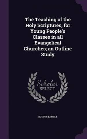 The Teaching of the Holy Scriptures, for Young People's Classes in All Evangelical Churches; An Outline Study