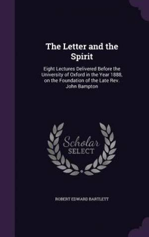 The Letter and the Spirit: Eight Lectures Delivered Before the University of Oxford in the Year 1888, on the Foundation of the Late Rev. John Bampton