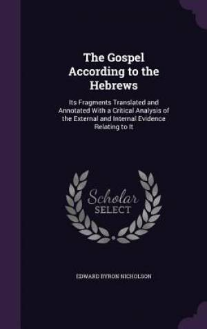 The Gospel According to the Hebrews: Its Fragments Translated and Annotated With a Critical Analysis of the External and Internal Evidence Relating to