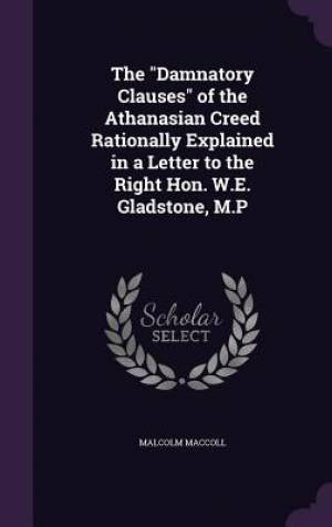 The Damnatory Clauses of the Athanasian Creed Rationally Explained in a Letter to the Right Hon. W.E. Gladstone, M.P