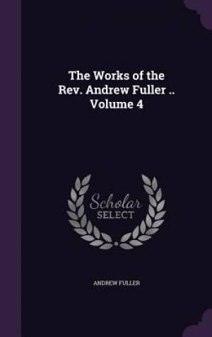 The Works of the REV. Andrew Fuller .. Volume 4
