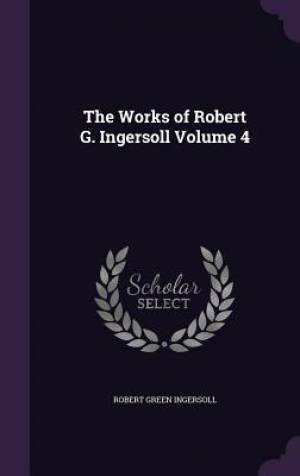 The Works of Robert G. Ingersoll Volume 4