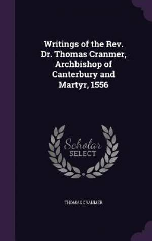 Writings of the Rev. Dr. Thomas Cranmer, Archbishop of Canterbury and Martyr, 1556