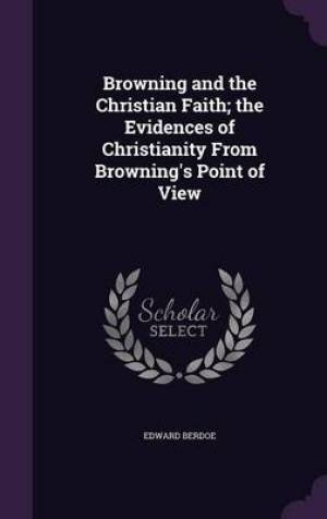 Browning and the Christian Faith; The Evidences of Christianity from Browning's Point of View
