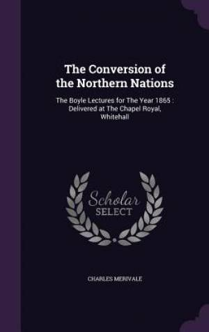 The Conversion of the Northern Nations: The Boyle Lectures for The Year 1865 : Delivered at The Chapel Royal, Whitehall