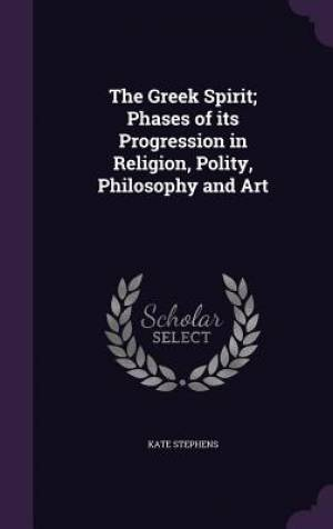 The Greek Spirit; Phases of Its Progression in Religion, Polity, Philosophy and Art