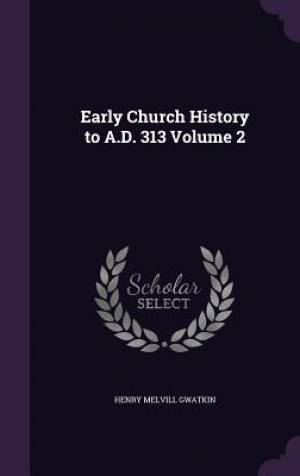 Early Church History to A.D. 313 Volume 2