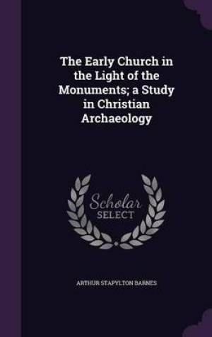 The Early Church in the Light of the Monuments; A Study in Christian Archaeology