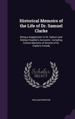 Historical Memoirs of the Life of Dr. Samuel Clarke: Being a Supplement to Dr. Sykes's and Bishop Hoadley's Accounts ; Including Certain Memoirs of Se