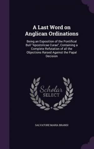 A Last Word on Anglican Ordinations: Being an Exposition of the Pontifical Bull