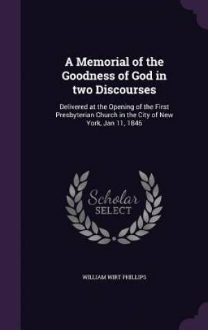 A Memorial of the Goodness of God in two Discourses: Delivered at the Opening of the First Presbyterian Church in the City of New York, Jan 11, 1846