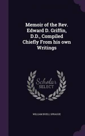 Memoir of the REV. Edward D. Griffin, D.D., Compiled Chiefly from His Own Writings