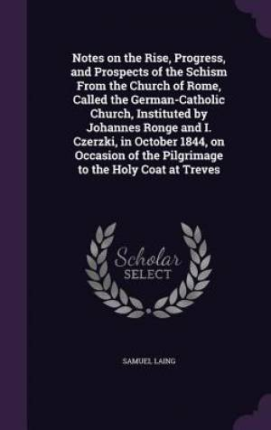 Notes on the Rise, Progress, and Prospects of the Schism From the Church of Rome, Called the German-Catholic Church, Instituted by Johannes Ronge and