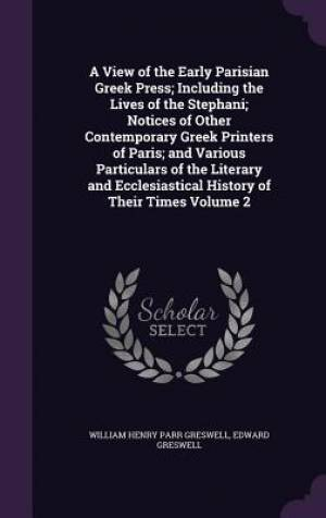 A View of the Early Parisian Greek Press; Including the Lives of the Stephani; Notices of Other Contemporary Greek Printers of Paris; And Various Particulars of the Literary and Ecclesiastical History of Their Times Volume 2