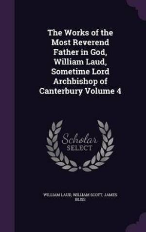 The Works of the Most Reverend Father in God, William Laud, Sometime Lord Archbishop of Canterbury Volume 4