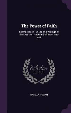 The Power of Faith: Exemplified in the Life and Writings of the Late Mrs. Isabella Graham of New York