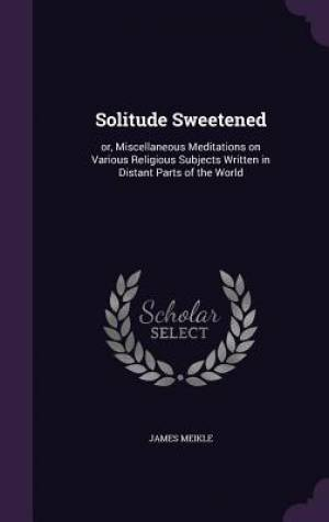 Solitude Sweetened: or, Miscellaneous Meditations on Various Religious Subjects Written in Distant Parts of the World