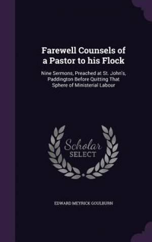 Farewell Counsels of a Pastor to his Flock: Nine Sermons, Preached at St. John's, Paddington Before Quitting That Sphere of Ministerial Labour