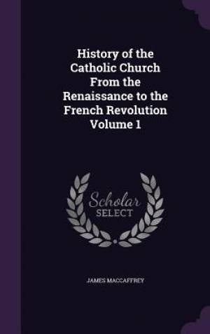 History of the Catholic Church From the Renaissance to the French Revolution Volume 1