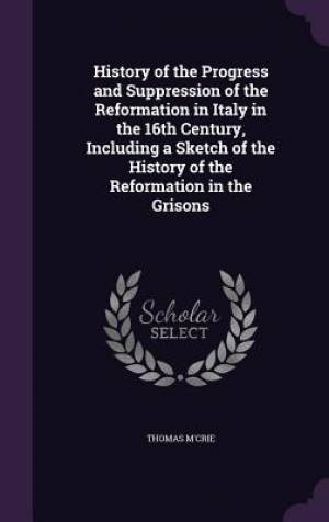 History of the Progress and Suppression of the Reformation in Italy in the 16th Century, Including a Sketch of the History of the Reformation in the G