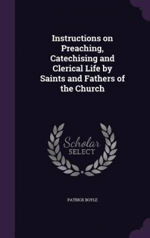 Instructions on Preaching, Catechising and Clerical Life by Saints and Fathers of the Church