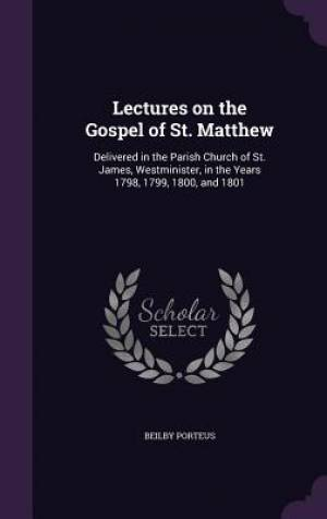 Lectures on the Gospel of St. Matthew: Delivered in the Parish Church of St. James, Westminister, in the Years 1798, 1799, 1800, and 1801