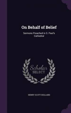 On Behalf of Belief: Sermons Preached in S. Paul's Cathedral
