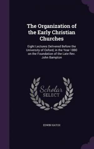 The Organization of the Early Christian Churches: Eight Lectures Delivered Before the University of Oxford, in the Year 1880 on the Foundation of the