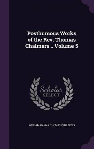 Posthumous Works of the REV. Thomas Chalmers .. Volume 5