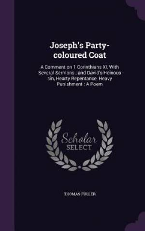 Joseph's Party-coloured Coat: A Comment on 1 Corinthians XI, With Several Sermons ; and David's Heinous sin, Hearty Repentance, Heavy Punishment : A P