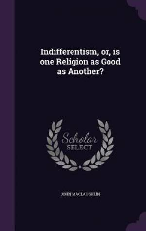 Indifferentism, or, is one Religion as Good as Another?