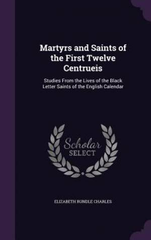 Martyrs and Saints of the First Twelve Centrueis: Studies From the Lives of the Black Letter Saints of the English Calendar